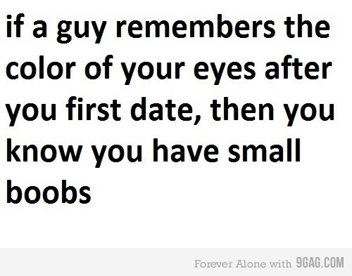 True facts. . if a guy remembers the color of your eyes after you first date, then you know you have small boobs. SICK OF 9GAG