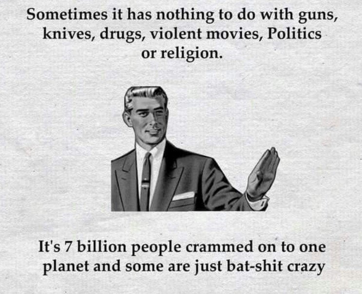True. . Sometimes it has nothing to do with guns, knives, drugs, violent movies, Politics. or religion. It' s 7 billion people crammed on' to one planet and som