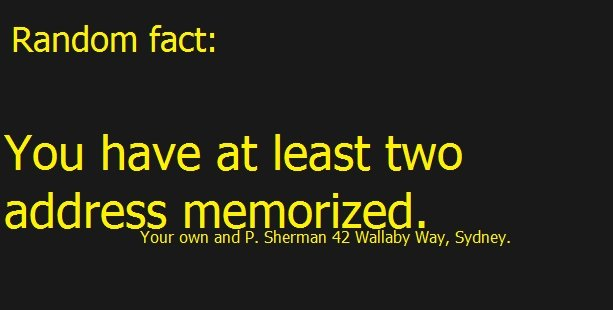 True Fact!. . Random fact: You have at least two address memorized. Your own and P. Sherman 42 , Sydney.. I hadn't thought about it sense I last saw the movie. And I forgot it again when I came down here to comment.