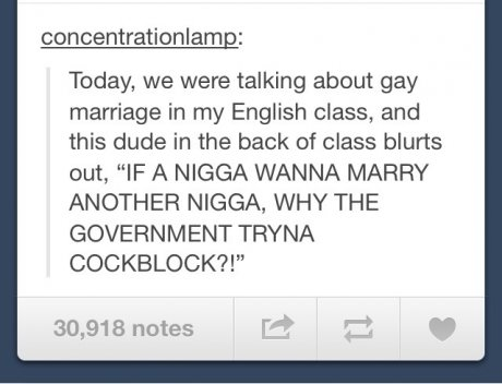 "True. . consents_ : Today, we were talking about gay marriage in my English class, and this dude in the back of class blurb's out, ""IF A NIGGA WANNA MARRY ANOTH"