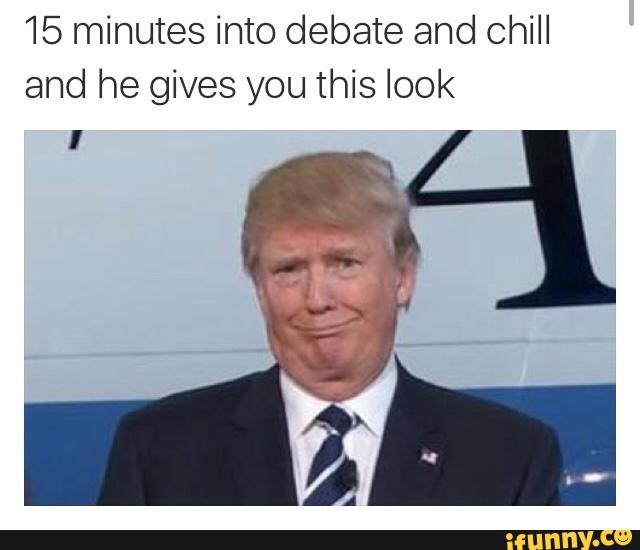 Trump wants to Hump. . 15 minutes into debate and chill and he gives you this look. Where will you be when diarrhea strikes?