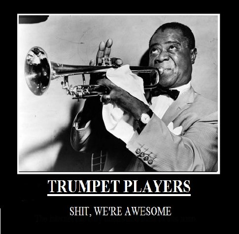 Trumpet players. obviously im a trumpet player first oc, be gentle.. TRUMPET PLAYERS SHIT, WERE AWESOME. I'd have to agree
