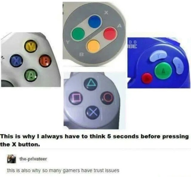 truth. .. Other than the Playstation, i just try every single button and go by position alone, not what is drawn on it, and ignore the on screen prompts.