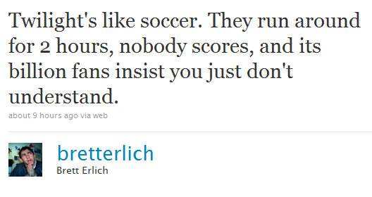 Truth. . Twilight' s like soccer. They run around for 2 hours, nobody scores, and its billion fans insist you just don' t understand. EDEN: ) hem: we via WEE Br