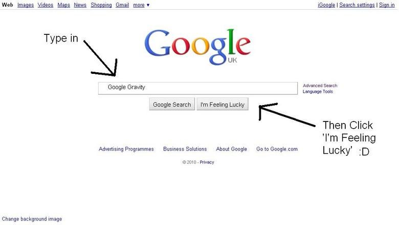 Try it :D. Go into Google and type in 'Google Gravity' Click on the 'I'm Feeling Lucky' buttom and bam Sorry if it's a repost!. Web Images Videos Mags News Shag