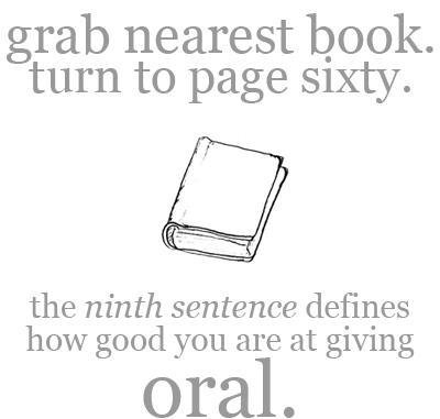 Try it for Yourself. Comment what your result was below: and dont forget to thumb. grab nearest book. turn to page sixty. the ninth sentence desirves how good y