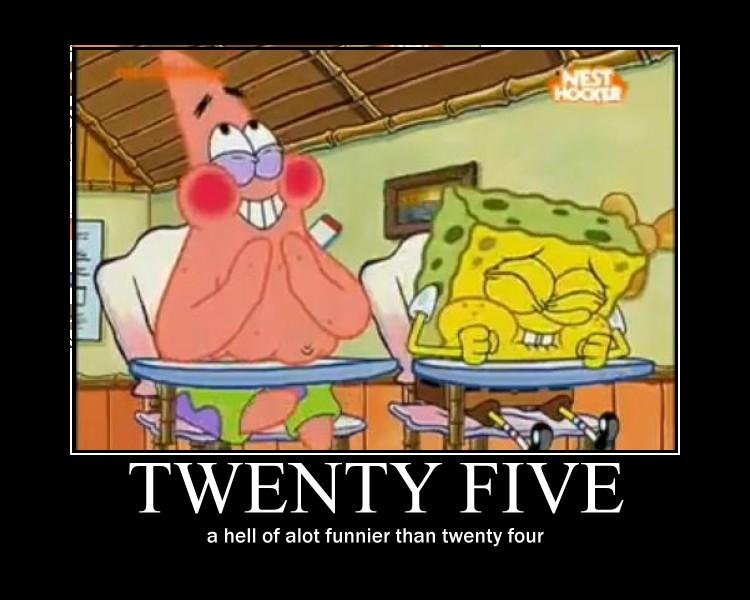 twenty five. . tit' h t 'llooll hell of alot funnier than twenty four. o.o what is 69 then? ..... oh god...