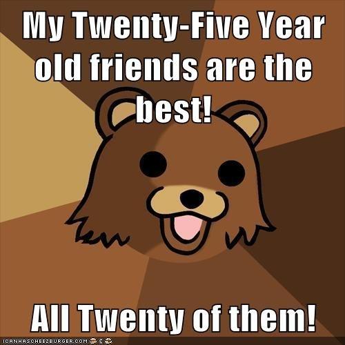 Twenty-Five Year Olds. Pedobear likes it as he calls it. Mu Twentyjuice Year old 'friends amine. I've heard this before, but still funny