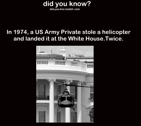 """Twice??. . did you know? tum hir. en: urry In 1974, a US Army Private stole a helicopter and landed it at the White Hoorse. Twitte.. I love reading about stuff like this. Apparently, he did it because he was declared """"deficient"""" in his piloting skills. Despite this, he outmaneuvered"""
