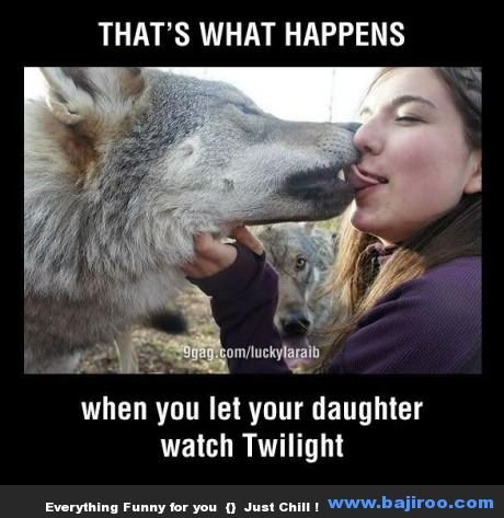 twighlight fans. . THAT' S WHAT HAPPENS when you let your daughter watch Twilight Everythang Funny an you ll an chin I
