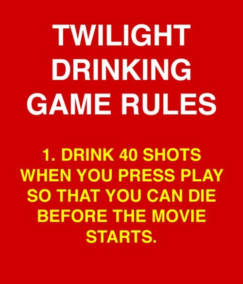 Twilight Drinking Game. . TWILIGHT DRINKING GAME RULES 1. DRINK 40 SHOTS WHEN YOU PRESS PLAY SO THAT YOU CAN DIE BEFORE THE MOVIE STARTS.. >2015 >still talking about twilight