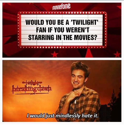 "Twilight. No one hates Twilight as much as Robert Pattinson hates Twilight.. I hate it. In all honesty, if someone said to you, ""hey, want to play the lead role in a filmed adored by millions of prepubescent girls, hated by the rest of humanit"