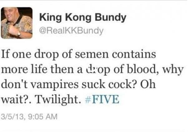 Twilight. . King Kong Bundy If one drop of semen contains more life then a drop of blood, why don' t vampires suck cock? Oh wait?. Twilight. xi FIVE. life now comes in measurable quantities now. Huh, did not know that.