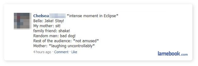 Twilight Facebook Win. haha. l Chelsea in . intense moment in Eclipse' Bella: Jake.' Stay! My mother: sit! familr friend: shake! Random man: had dog? Rest of th