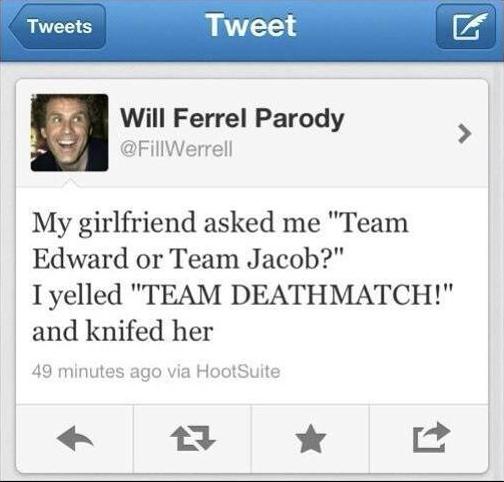 "Twilight. . Tweet Will Ferrell Parody errol) l My girlfriend asked me ""Team Edward or Team Jacob?"" Irolled ""TEAM ' and knifed her 49 mimitw. arc: via. Did someone say Team Jacob??"
