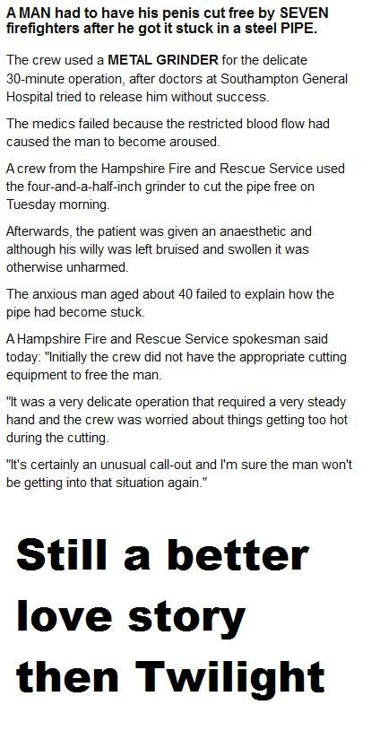twilights gay. . A MAN had to have his penis cut free by SEVEN firefighters after he got it stuck in a steel PIPE. The crew used a METAL GRINDER for the delicat