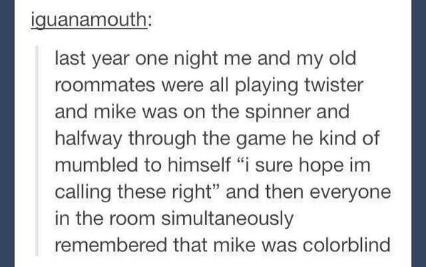 Twister. . last year one night me and my old roommates were all playing twister and mike was on the spinner and halfway through the game he kind of mumbled to h
