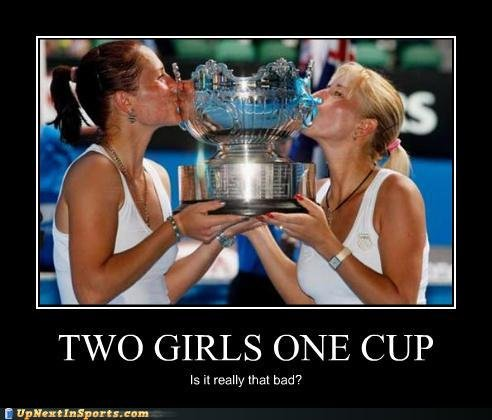 two girls one cup?. It aint so bad?.