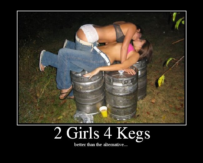 two girls 4 kegs. . better than the alternative,. 1 cup at bottom :0