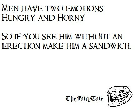 Two Emotions. I heard this and just had to put it up here. Sorry if someone else already has.. MEN HAVE TWO EMOTIONS HUNGRY AND HORNY St) IF YOU SEE HIM WITHOUT