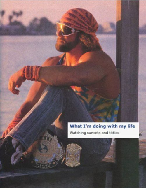 We Miss you Macho. OOOHYEAH. What I' m thing with my life. That guy have it all figured out.