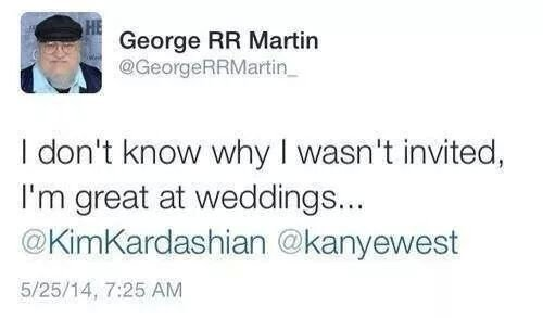 Weddings. . George RR Martin I don' t know why I wasn' t invited, I' m great at weddings...