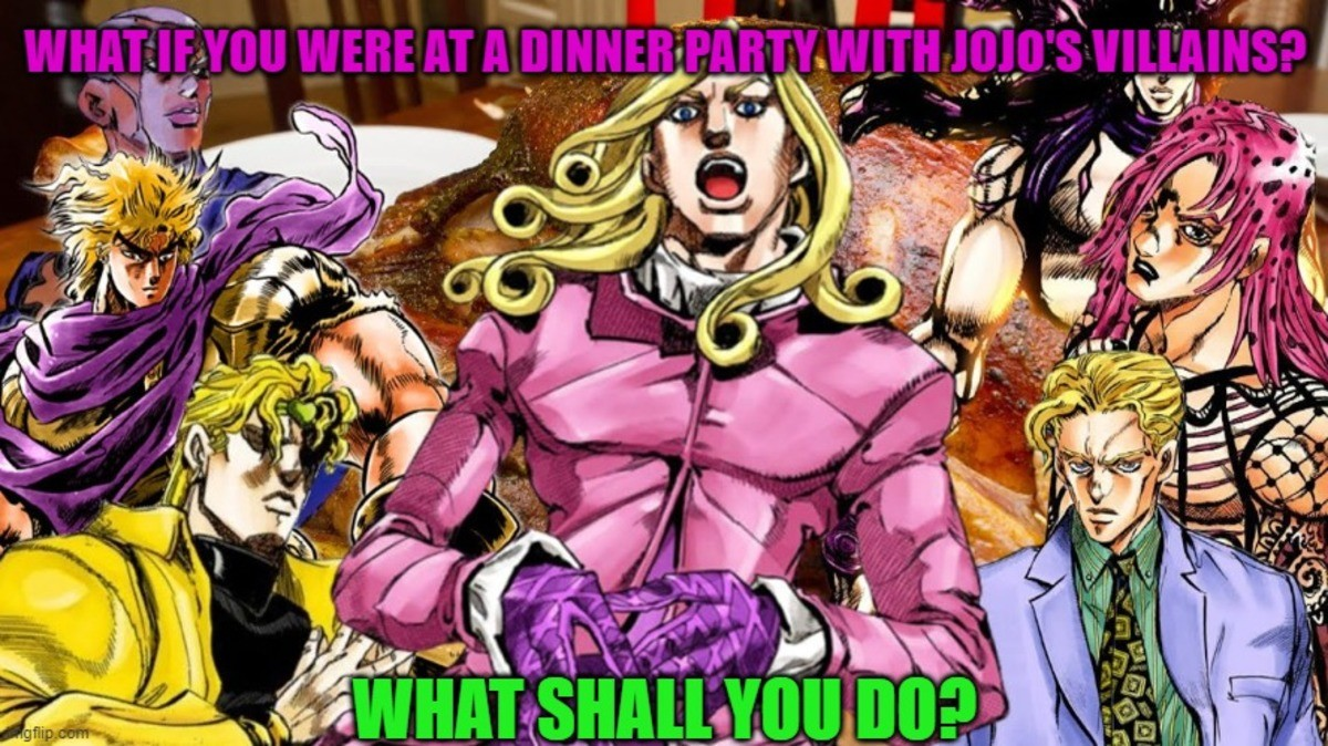 What if you in dinner party with Jojo's villains. .. Be polite, try not to seem like I know their names already (especially Diavolo), try not to show my hands to Kira, do not ask why there are two Dio Brando's, an