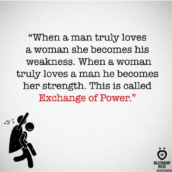 When a man truly loves a woman. . When a man truly loves a woman she becomes his weakness. When a woman truly loves a man he becomes her strength. This is calle