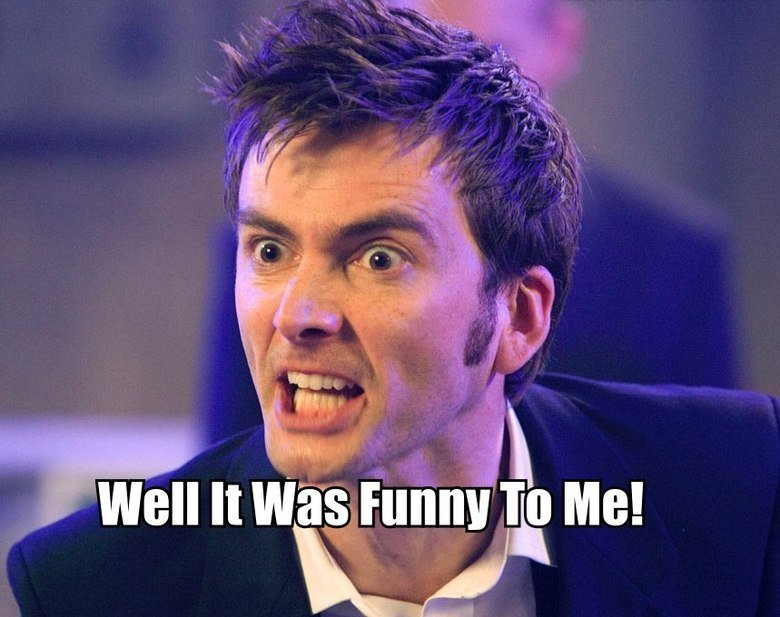 When people don't laugh at a joke. True story.. Doctor Who content? How far have I gotten off the frontpage?