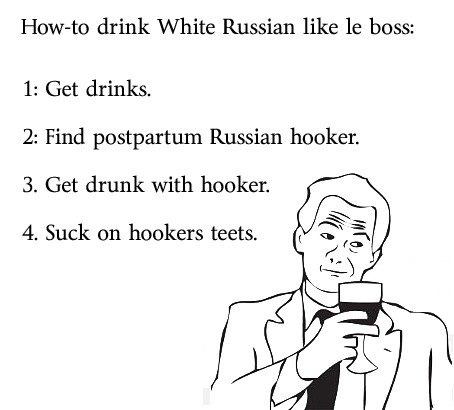 white Russians like a boss. tit's on a muffin.