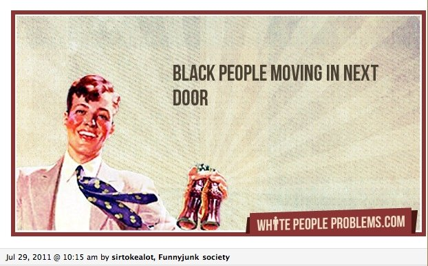 Whitepeoplesproblems. Dont we all just hate it. I know, THATS RACIST For the lulz.