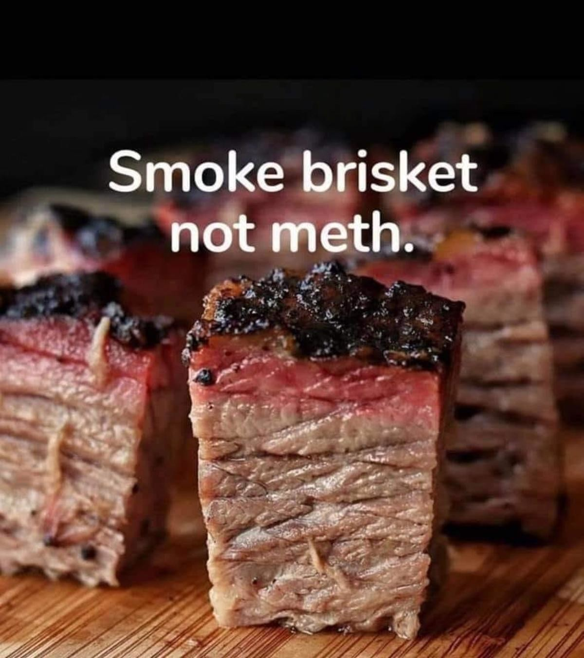 WHY NOT BOTH. .. or put meth in the brisket.