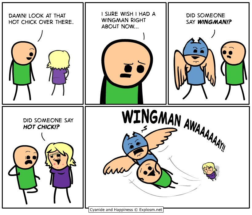 Wingman. . DAMN! LOOK AT THAT I SURE WISH l HAD A DID SOMEONE HOT CHICK DER THERE. GANGMAN ' SAY ? ABOUT NOW. DID SOMEONE SAY HOT CHICK? Cyanide and Happiness ©