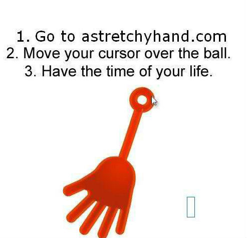 Worth It. do it, it's worth it. 1. Go to 2. Move your cursor over the ball. 3. Have the time of your life.. ahh, yes, stretchy hand the good thing is it doesnt get dirty, so it lasts forever the bad thing is, i cant stick it to my brother haha
