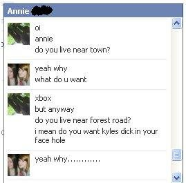 wow. . annie do you live near town? f _ yeah why what do Ll want xbox but anyway do you live near forest road? i mean do you want Kyles dick in your face hole