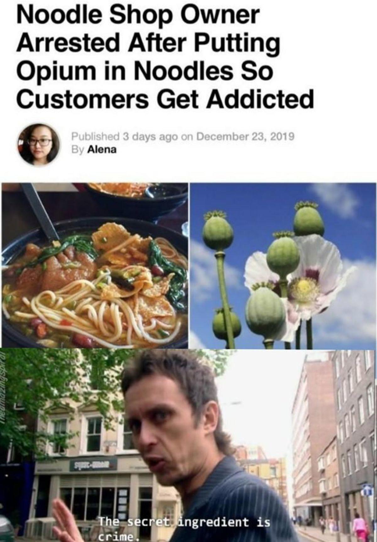 y Noodles. .. No actually I'm pretty sure the secret ingredient was opium