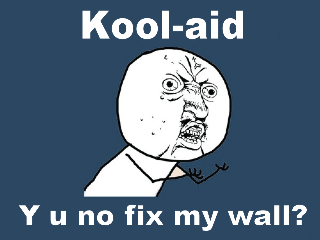 Y u no? Kool aid. Y u no? OC. Koolkiid Y u no fix my wall?