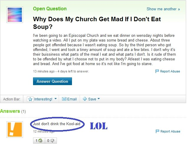 yahoo answers soup. . Open Question Show me another on Why Does My Church Get Mad If I Don' t Eat Soup? Ne been going to an Episcopal Church and we eat dinner o
