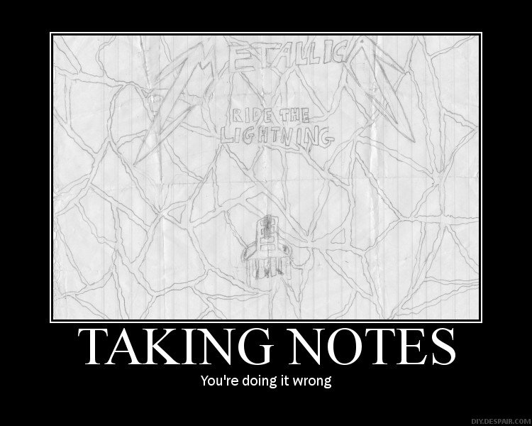 "Your doing it wrong. My ""math notes"".. no, they are not doing it wrong. In a long class at school things such as drawing albums on your book, folder or page that are what get you through slow serious"