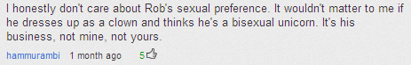Youtube comment about homosexuality. If only everyone thought of it the way this guy does. Link: . I honestly dent care about Robe; sexual preference. It wouldn